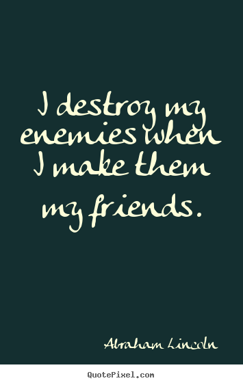 I destroy my enemies when i make them my friends. Abraham Lincoln  friendship quotes