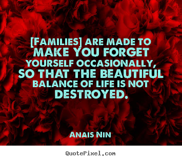 Quote about friendship - [families] are made to make you forget yourself occasionally, so that..