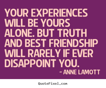 Quotes about friendship - Your experiences will be yours alone. but truth and best friendship..