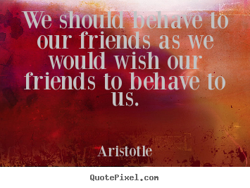 We should behave to our friends as we would wish our friends to behave.. Aristotle greatest friendship sayings