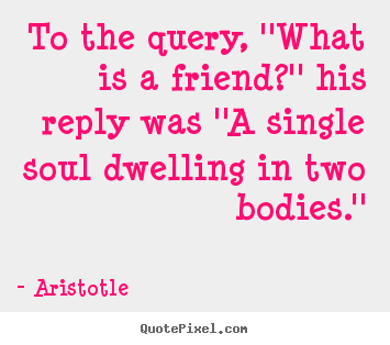 Friendship quotes - To the query, ''what is a friend?'' his reply was ''a single..