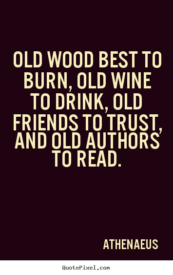 Athenaeus photo quotes - Old wood best to burn, old wine to drink, old.. - Friendship quotes