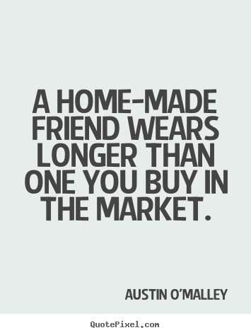 A home-made friend wears longer than one you.. Austin O'Malley greatest friendship quotes