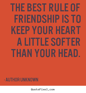 Quote about friendship - The best rule of friendship is to keep your heart a little..
