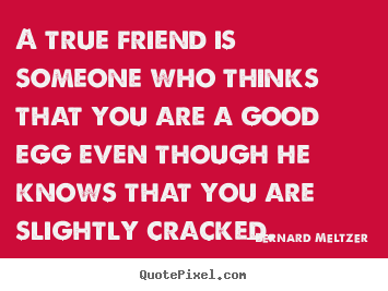 Quotes about friendship - A true friend is someone who thinks that you are a good egg..