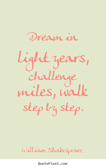 Friendship quotes - Dream in light years, challenge miles, walk..