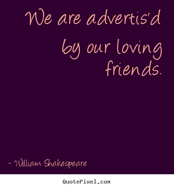 We are advertis'd by our loving friends. William Shakespeare best friendship quote