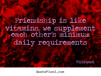 Friendship is like vitamins, we supplement each other's minimum.. Unknown top friendship quotes