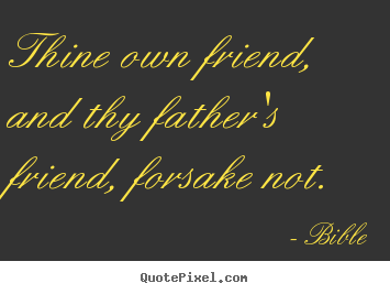 Thine own friend, and thy father's friend, forsake not. Bible best friendship quotes