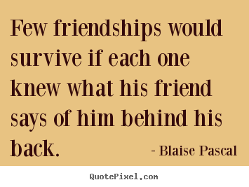 Few friendships would survive if each one knew what his friend says.. Blaise Pascal  friendship quotes