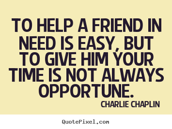 To help a friend in need is easy, but to give him your.. Charlie Chaplin best friendship quotes
