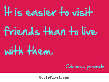 Friendship quote - It is easier to visit friends than to live with..