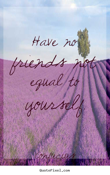 Friendship quote - Have no friends not equal to yourself.