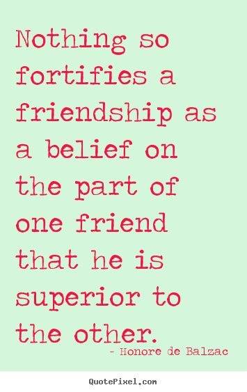 How to make picture quotes about friendship - Nothing so fortifies a friendship as a belief on the part of one friend..