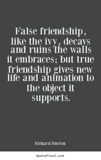 Richard Burton poster quote - False friendship, like the ivy, decays and ruins.. - Friendship quote