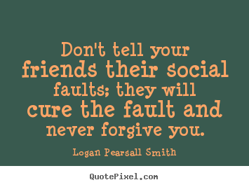 Don't tell your friends their social faults; they will cure the fault.. Logan Pearsall Smith famous friendship quotes
