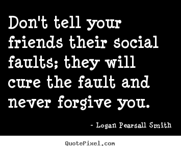 Friendship quote - Don't tell your friends their social faults; they will cure the fault..