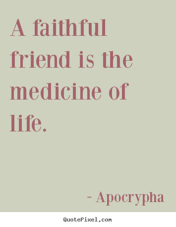 A faithful friend is the medicine of life. Apocrypha  friendship quotes