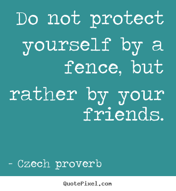Czech Proverb picture quotes - Do not protect yourself by a fence, but rather.. - Friendship quote