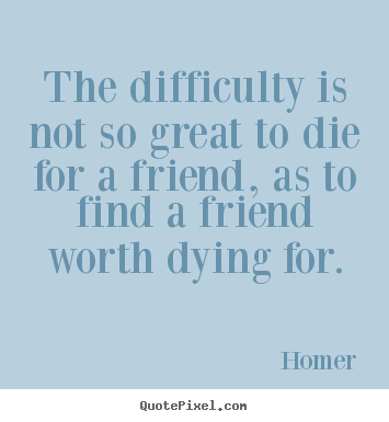 Design your own picture quotes about friendship - The difficulty is not so great to die for..