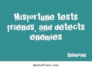 Friendship sayings - Misfortune tests friends, and detects enemies