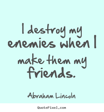 I destroy my enemies when i make them my friends. Abraham Lincoln greatest friendship quotes