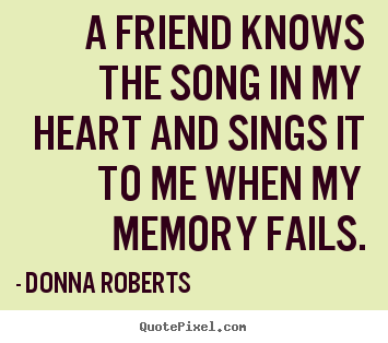 A friend knows the song in my heart and sings it to me when my memory.. Donna Roberts great friendship quotes