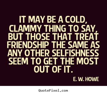 Create your own picture quotes about friendship - It may be a cold, clammy thing to say, but those that..