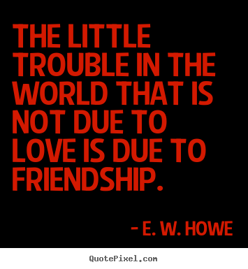 Quotes about friendship - The little trouble in the world that is not..