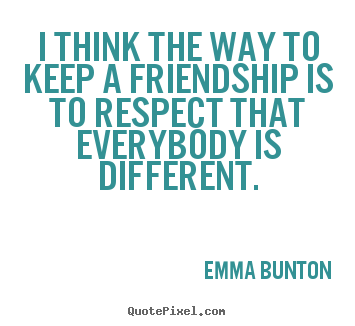 I think the way to keep a friendship is to.. Emma Bunton popular friendship quote