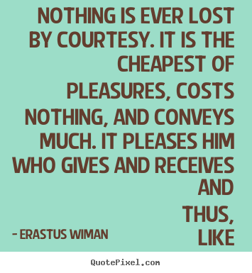 Erastus Wiman picture quote - Nothing is ever lost by courtesy. it is the cheapest.. - Friendship quote