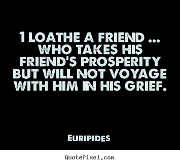 Quote about friendship - 1 loathe a friend ... who takes his friend's prosperity but will not..