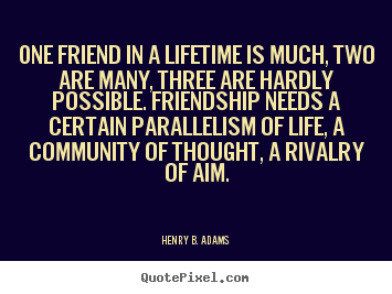 Henry B. Adams picture quotes - One friend in a lifetime is much, two are many,.. - Friendship quotes