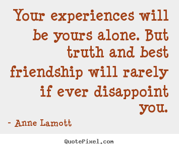 Your experiences will be yours alone. but truth and best.. Anne Lamott good friendship quotes