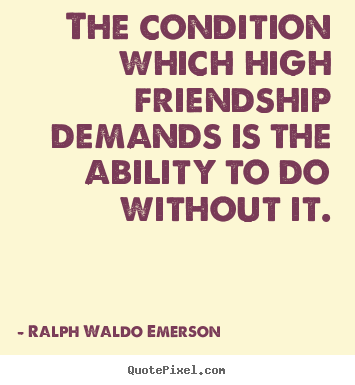 Create custom image quotes about friendship - The condition which high friendship demands..