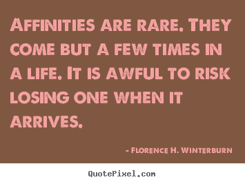 Sayings about friendship - Affinities are rare. they come but a few times in a life...
