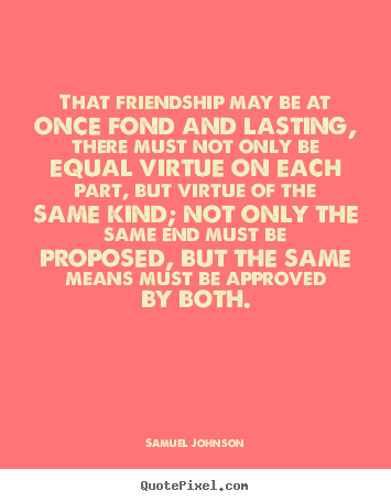 Friendship quotes - That friendship may be at once fond and lasting, there must..