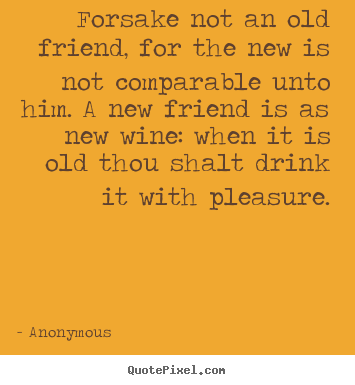 Forsake not an old friend, for the new is not.. Anonymous  friendship quotes