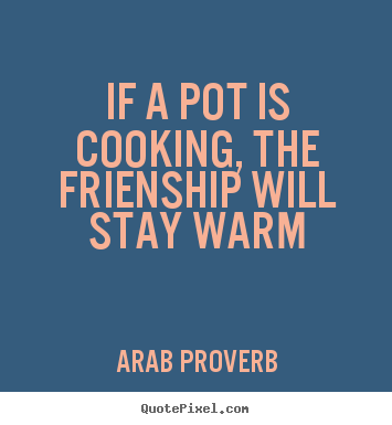 Arab Proverb picture quotes - If a pot is cooking, the frienship will stay warm - Friendship quotes