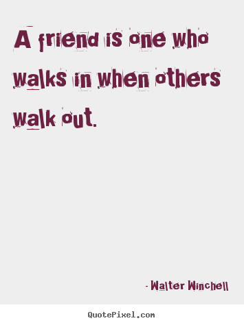 A friend is one who walks in when others walk out. Walter Winchell  friendship quote