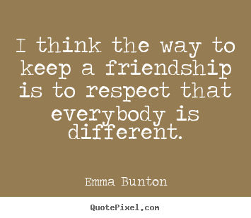 Emma Bunton picture quotes - I think the way to keep a friendship is to respect that everybody is different. - Friendship quote