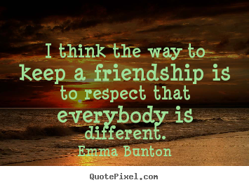 Friendship quotes - I think the way to keep a friendship is to..