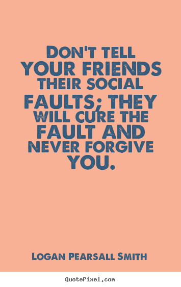 Quotes about friendship - Don't tell your friends their social faults; they will cure..