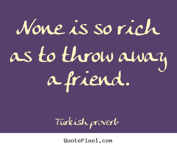 None is so rich as to throw away a friend. Turkish Proverb famous friendship quotes