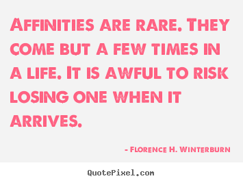 Quotes about friendship - Affinities are rare. they come but a few times in a life. it..