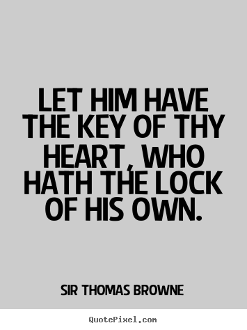 Let him have the key of thy heart, who hath the lock of his own. Sir Thomas Browne good friendship quotes