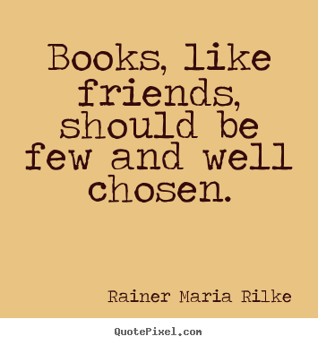 Friendship quotes - Books, like friends, should be few and well chosen.