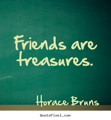 Friends are treasures. Horace Bruns top friendship quotes