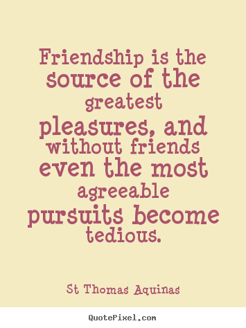 Friendship quote - Friendship is the source of the greatest pleasures, and..