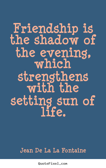 Friendship quotes - Friendship is the shadow of the evening, which strengthens..